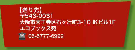 [送り先]大阪市天王寺区石ヶ辻町3-10 IKビル1F エコブックス宛
